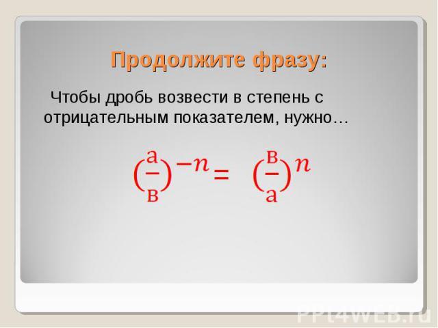 Чтобы дробь возвести в степень с отрицательным показателем, нужно… Чтобы дробь возвести в степень с отрицательным показателем, нужно…