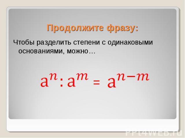 Чтобы разделить степени с одинаковыми основаниями, можно… Чтобы разделить степени с одинаковыми основаниями, можно…