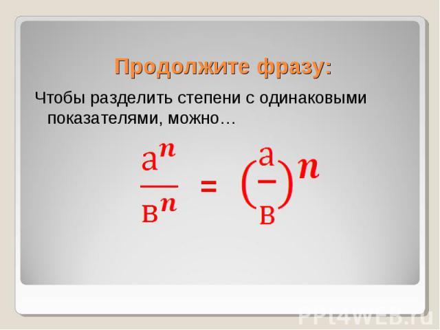 Чтобы разделить степени с одинаковыми показателями, можно… Чтобы разделить степени с одинаковыми показателями, можно…