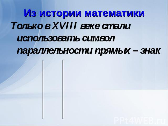 Только в XVIII веке стали использовать символ параллельности прямых – знак Только в XVIII веке стали использовать символ параллельности прямых – знак