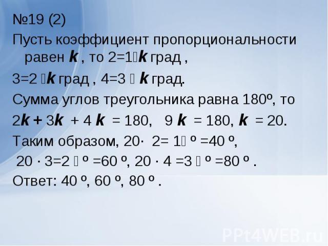 №19 (2) №19 (2) Пусть коэффициент пропорциональности равен k , то ے1=2k град , ے 2=3k град , ے 3=4 k град. Сумма углов треугольника равна 180º, то 2k + 3k + 4 k = 180, 9 k = 180, k = 20. Таким образом, ے1= 2 ∙ 20 º =40 º, ے 2=3 ∙ 20 º =60 º, ے 3= 4 …