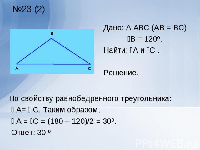 По свойству равнобедренного треугольника: По свойству равнобедренного треугольника: ے А= ے С. Таким образом, ے А = ےС = (180 – 120)/2 = 30º. Ответ: 30 º.