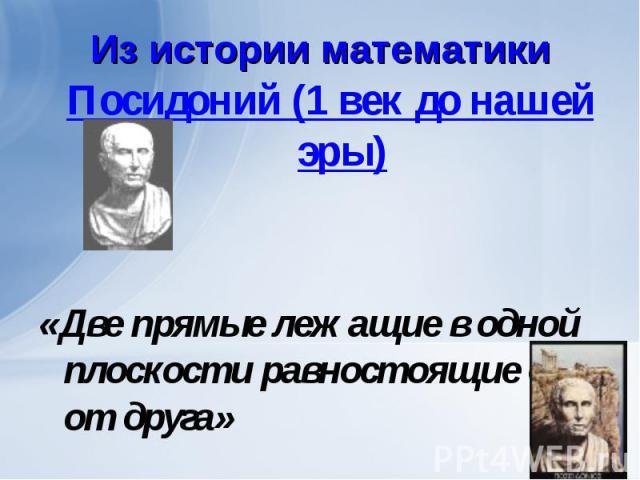 Посидоний (1 век до нашей эры) Посидоний (1 век до нашей эры) «Две прямые лежащие в одной плоскости равностоящие друг от друга»