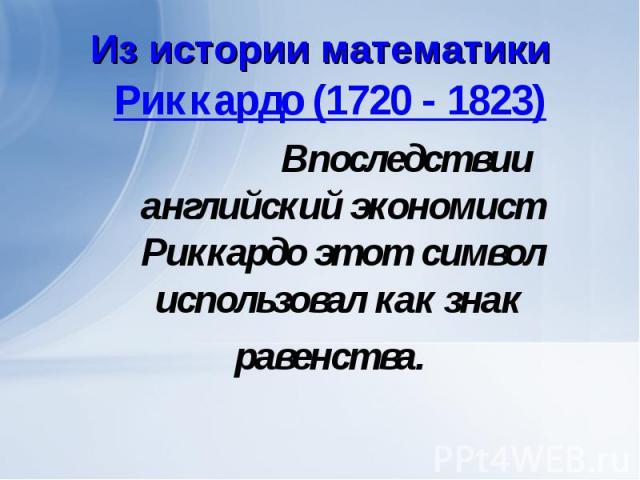 Риккардо (1720 - 1823) Риккардо (1720 - 1823) Впоследствии английский экономист Риккардо этот символ использовал как знак равенства.