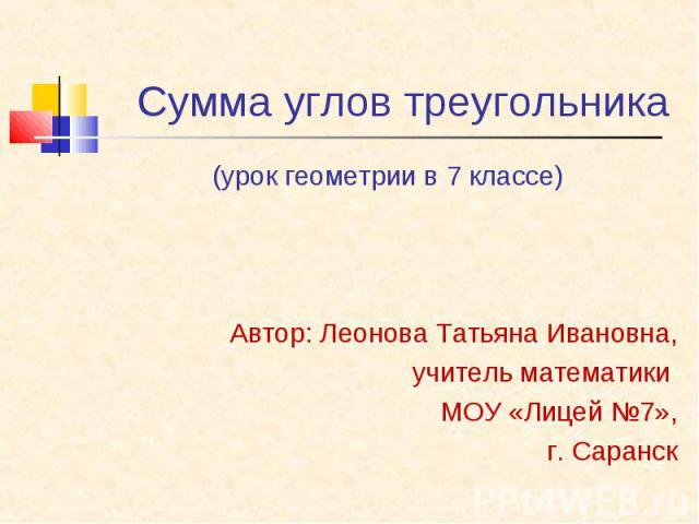 (урок геометрии в 7 классе) (урок геометрии в 7 классе) Автор: Леонова Татьяна Ивановна, учитель математики МОУ «Лицей №7», г. Саранск