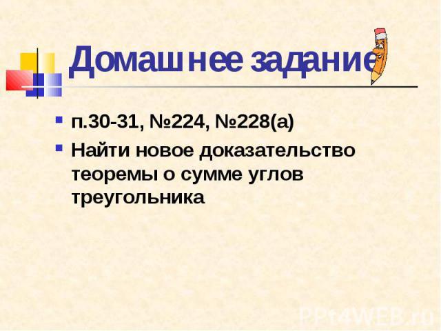 п.30-31, №224, №228(а) п.30-31, №224, №228(а) Найти новое доказательство теоремы о сумме углов треугольника