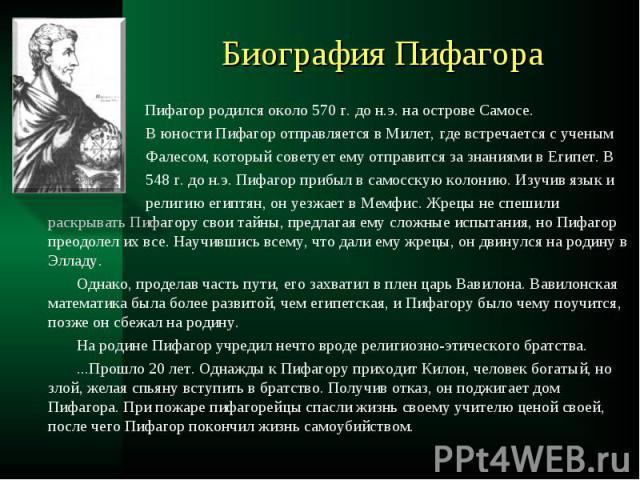 Пифагор родился около 570 г. до н.э. на острове Самосе. Пифагор родился около 570 г. до н.э. на острове Самосе. В юности Пифагор отправляется в Милет, где встречается с ученым Фалесом, который советует ему отправится за знаниями в Египет. В 548 г. д…