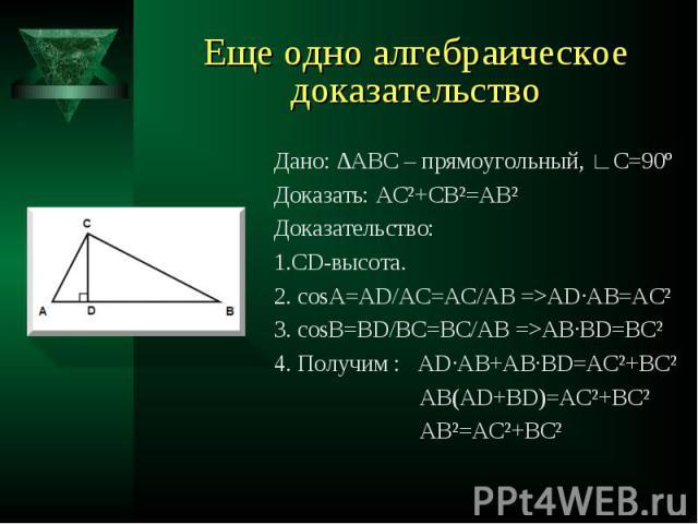 Дано: ∆АВС – прямоугольный, ∟С=90º Дано: ∆АВС – прямоугольный, ∟С=90º Доказать: АС²+СВ²=АВ² Доказательство: 1.CD-высота. 2. cosА=AD/AC=AC/AB =>AD∙AB=AC² 3. cosB=BD/BC=BC/AB =>AB∙BD=BC² 4. Получим : AD∙AB+AB∙BD=AC²+BC² AB(AD+BD)=AC²+BC² AB²=AC²+BC²