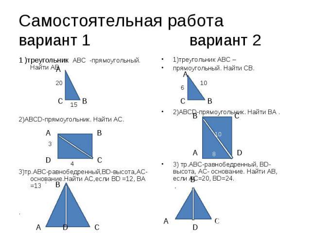1 )треугольник АВС -прямоугольный. Найти АВ 1 )треугольник АВС -прямоугольный. Найти АВ 2)ABCD-прямоугольник. Найти АС. 3)тр.АВС-равнобедренный,BD-высота,АС-основание.Найти АС,если BD =12, BA =13 .
