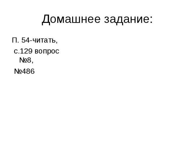 П. 54-читать, П. 54-читать, с.129 вопрос №8, №486