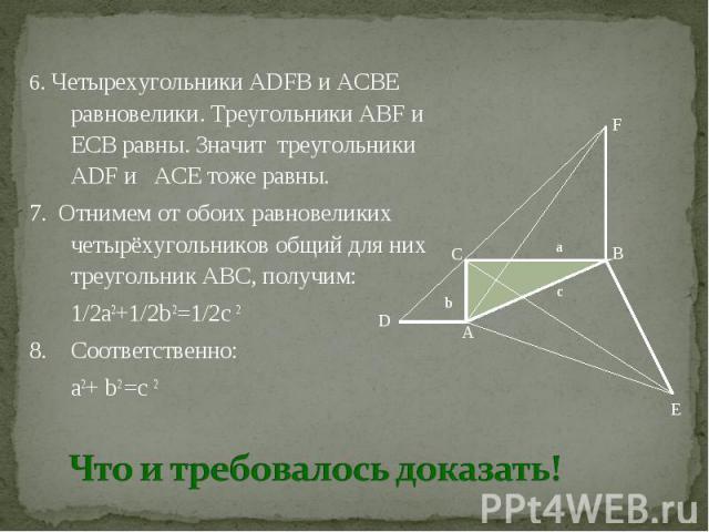 6. Четырехугольники ADFB и ACBE равновелики. Треугольники ABF и ЕCB равны. Значит треугольники ADF и ACE тоже равны. 7. Отнимем от обоих равновеликих четырёхугольников общий для них треугольник ABC, получим: 1/2а2+1/2b 2=1/2с 2 8. Соответственно: а2…