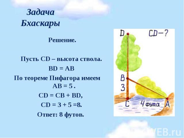 Решение. Решение.  Пусть CD – высота ствола. BD = АВ По теореме Пифагора имеем АВ = 5 . CD = CB + BD, CD = 3 + 5 =8. Ответ: 8 футов.
