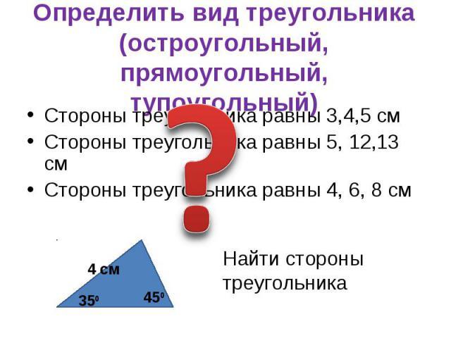Стороны треугольника равны 3,4,5 см Стороны треугольника равны 3,4,5 см Стороны треугольника равны 5, 12,13 см Стороны треугольника равны 4, 6, 8 см