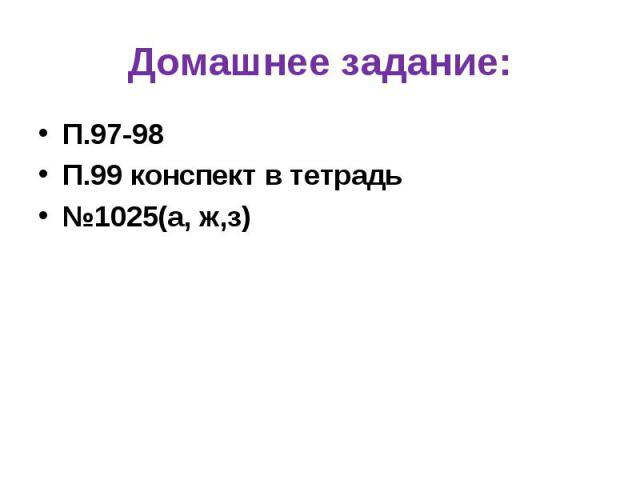 П.97-98 П.97-98 П.99 конспект в тетрадь №1025(а, ж,з)