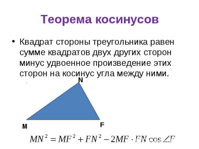 Квадрат стороны треугольника равен сумме квадратов двух других сторон минус удвоенное произведение этих сторон на косинус угла между ними. Квадрат стороны треугольника равен сумме квадратов двух других сторон минус удвоенное произведение этих сторон…