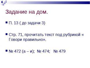 П. 13 ( до задачи 3) П. 13 ( до задачи 3) Стр. 71, прочитать текст под рубрикой