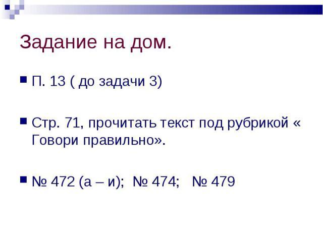 П. 13 ( до задачи 3) П. 13 ( до задачи 3) Стр. 71, прочитать текст под рубрикой « Говори правильно». № 472 (а – и); № 474; № 479