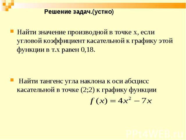 Найти значение производной в точке х, если угловой коэффициент касательной к графику этой функции в т.х равен 0,18. Найти тангенс угла наклона к оси абсцисс касательной в точке (2;2) к графику функции