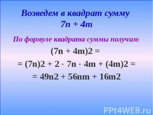 Возведем в квадрат сумму 7n + 4m По формуле квадрата суммы получим: (7n + 4m)2 =