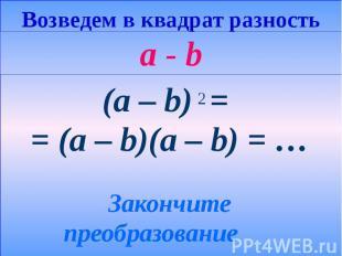 Возведем в квадрат разность a - b (a – b) = = (a – b)(a – b) = … Закончите преоб