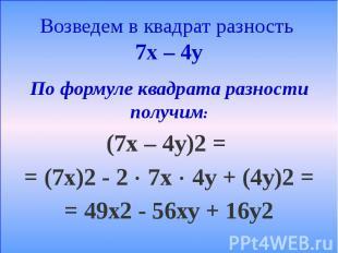 Возведем в квадрат разность 7х – 4у По формуле квадрата разности получим: (7х –