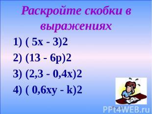 Раскройте скобки в выражениях 1) ( 5х - 3)2 2) (13 - 6р)2 3) (2,3 - 0,4х)2 4) (