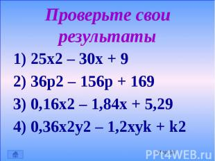 Проверьте свои результаты 1) 25х2 – 30х + 9 2) 36р2 – 156р + 169 3) 0,16х2 – 1,8