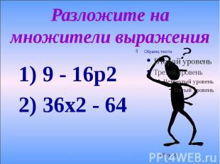 Разложите на множители выражения 1) 9 - 16р2 2) 36х2 - 64