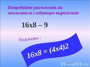 Попробуйте разложить на множители следующее выражение 16х8 – 9