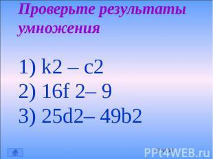 Проверьте результаты умножения 1) k2 – c2 2) 16f 2– 9 3) 25d2– 49b2