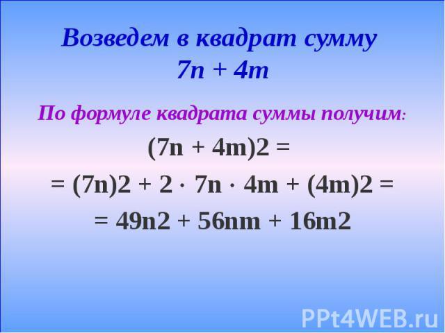 Возведем в квадрат сумму 7n + 4m По формуле квадрата суммы получим: (7n + 4m)2 = = (7n)2 + 2 7n 4m + (4m)2 = = 49n2 + 56nm + 16m2