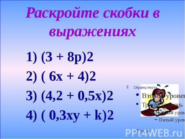 Раскройте скобки в выражениях 1) (3 + 8р)2 2) ( 6х + 4)2 3) (4,2 + 0,5х)2 4) ( 0,3ху + k)2