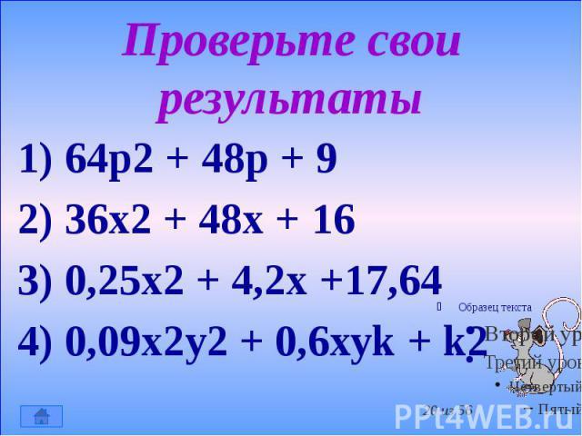 Проверьте свои результаты 1) 64р2 + 48р + 9 2) 36х2 + 48х + 16 3) 0,25х2 + 4,2х +17,64 4) 0,09х2у2 + 0,6хуk + k2