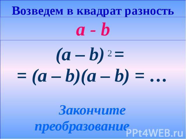 Возведем в квадрат разность a - b (a – b) = = (a – b)(a – b) = … Закончите преобразование
