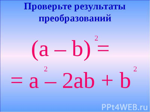 Проверьте результаты преобразований (a – b) = = a – 2ab + b