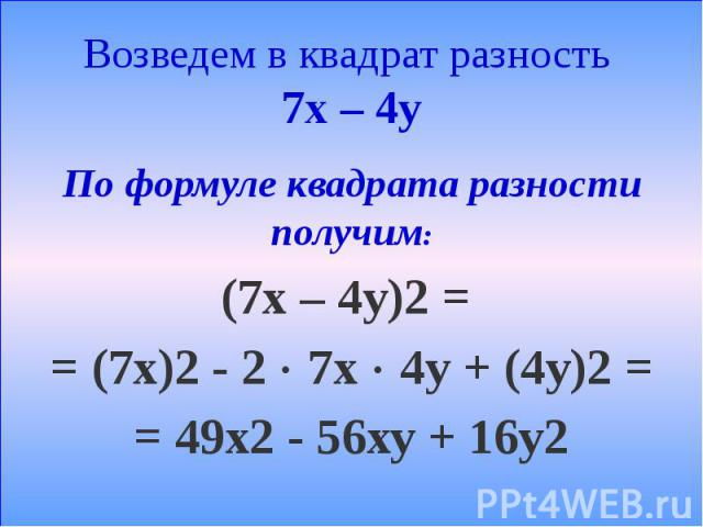 Возведем в квадрат разность 7х – 4у По формуле квадрата разности получим: (7х – 4у)2 = = (7х)2 - 2 7х 4у + (4у)2 = = 49х2 - 56ху + 16у2