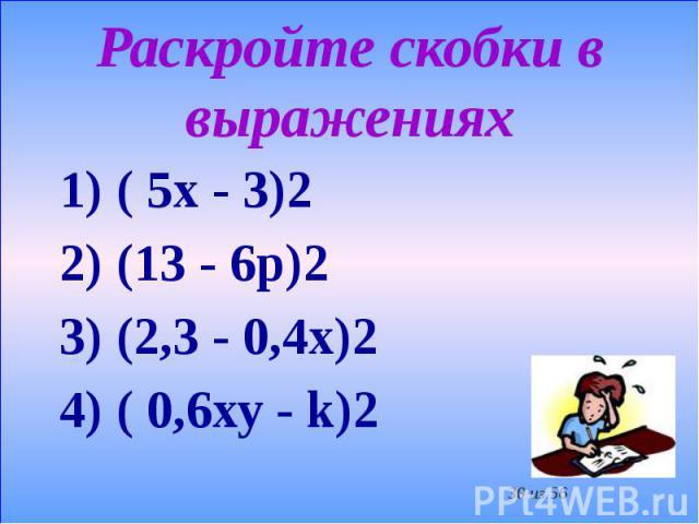 Раскройте скобки в выражениях 1) ( 5х - 3)2 2) (13 - 6р)2 3) (2,3 - 0,4х)2 4) ( 0,6ху - k)2