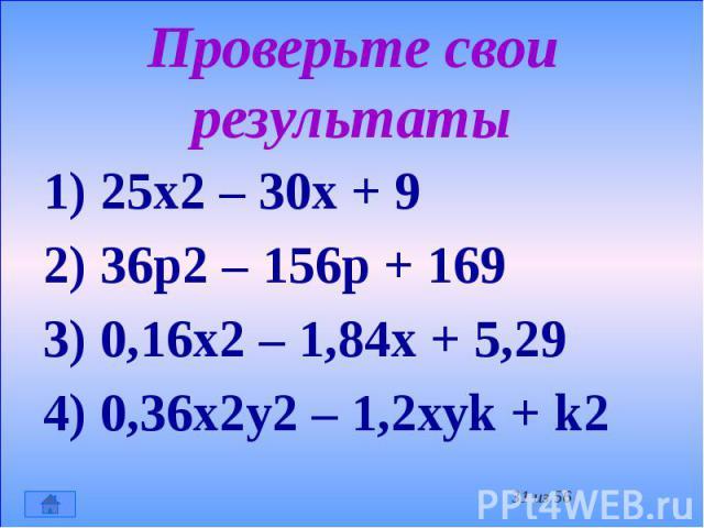 Проверьте свои результаты 1) 25х2 – 30х + 9 2) 36р2 – 156р + 169 3) 0,16х2 – 1,84х + 5,29 4) 0,36х2у2 – 1,2хуk + k2