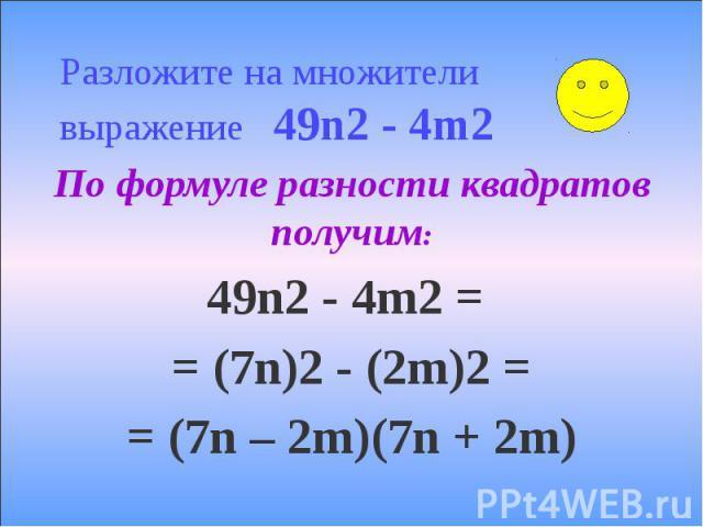 Разложите на множители выражение 49n2 - 4m2 По формуле разности квадратов получим: 49n2 - 4m2 = = (7n)2 - (2m)2 = = (7n – 2m)(7n + 2m)