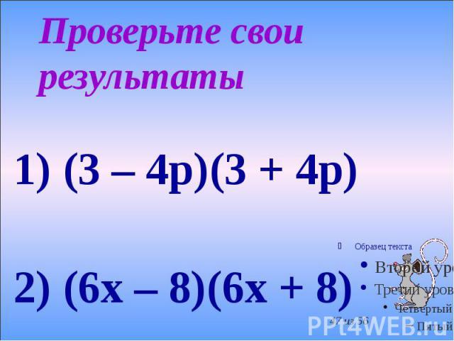 Проверьте свои результаты 1) (3 – 4p)(3 + 4p) 2) (6x – 8)(6x + 8)