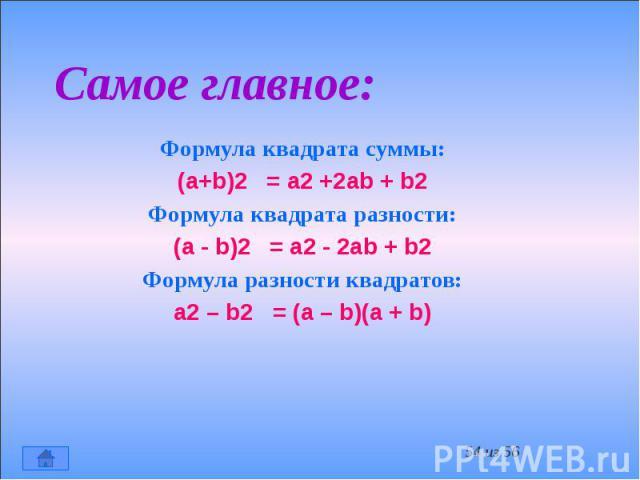 Самое главное: Формула квадрата суммы: (a+b)2 = a2 +2ab + b2 Формула квадрата разности: (a - b)2 = a2 - 2ab + b2 Формула разности квадратов: a2 – b2 = (a – b)(a + b)