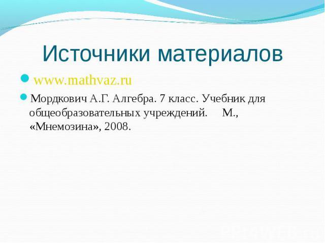 www.mathvaz.ru www.mathvaz.ru Мордкович А.Г. Алгебра. 7 класс. Учебник для общеобразовательных учреждений. М., «Мнемозина», 2008.