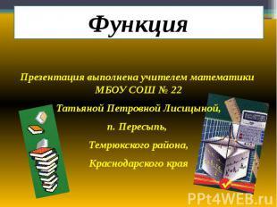 Функция Презентация выполнена учителем математики МБОУ СОШ № 22 Татьяной Петровн