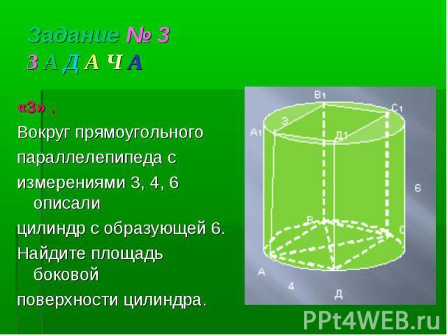 «3» . «3» . Вокруг прямоугольного параллелепипеда с измерениями 3, 4, 6 описали цилиндр с образующей 6. Найдите площадь боковой поверхности цилиндра.