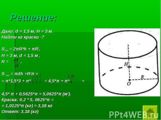 Дано: d = 1,5 м, Н = 3 м. Дано: d = 1,5 м, Н = 3 м. Найти кг краски -? Sполн = 2πR*h + πR2, Н = 3 м, d = 1,5 м , R = , S полн = πdh +R2π = = π*1,5*3 + π* = 4,5*π + π* = 4,5* π + 0,5625*π = 5,0625*π (м2). Краска: 0,2 * 5, 0625*π = = 1,0125*π (кг) ≈ 3…