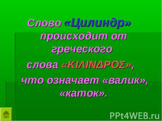 Слово «Цилиндр» происходит от греческого Слово «Цилиндр» происходит от греческого слова «ΚΙΛΙΝΔΡΟΣ», что означает «валик», «каток».