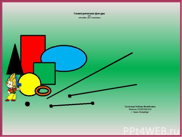 Геометрические фигуры или «Незнайка учит геометрию» Салагаева Любовь Михайловна Учитель ГБСКОУ № 613 г. Санкт-Петербург