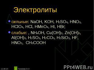 сильные: NaOH, KOH, H2SO4, HNO3, HClO4, HCl, HMnO4, HI, HBr; сильные: NaOH, KOH,