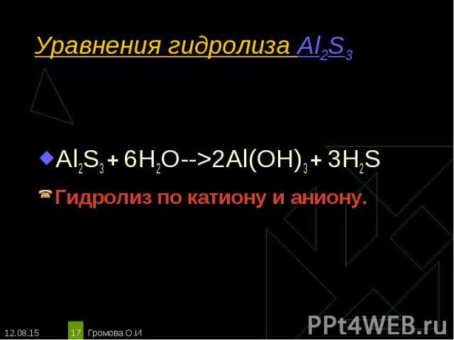 Al2S3 + 6H2O-->2Al(OH)3 + 3H2S Al2S3 + 6H2O-->2Al(OH)3 + 3H2S Гидролиз по катиону и аниону.