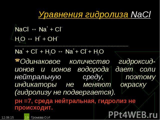 NaCl ↔ Na+ + Сl– NaCl ↔ Na+ + Сl– Н2O ↔ Н+ + ОН– ____________________________________________________________________________ Na+ + Сl– + Н2O ↔ Na+ + Cl– + H2O Одинаковое количество гидроксид-ионов и ионов водорода дает соли нейтральную среду, поэто…